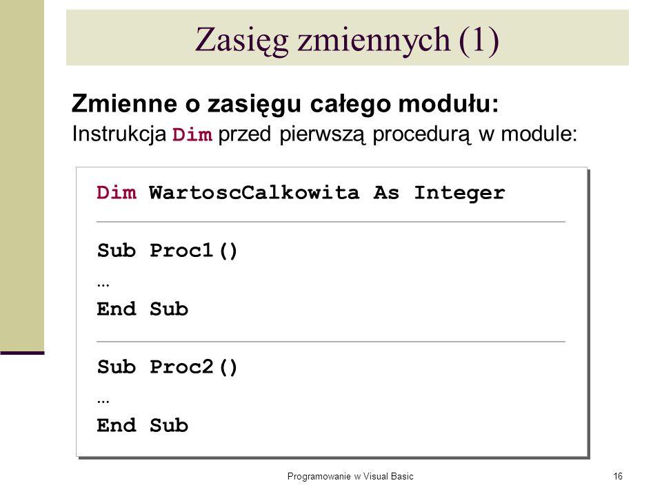 Programowanie w Visual Basic16 Zasięg zmiennych (1) Zmienne o zasięgu całego modułu: Instrukcja Dim przed pierwszą procedurą w module: Dim WartoscCalk