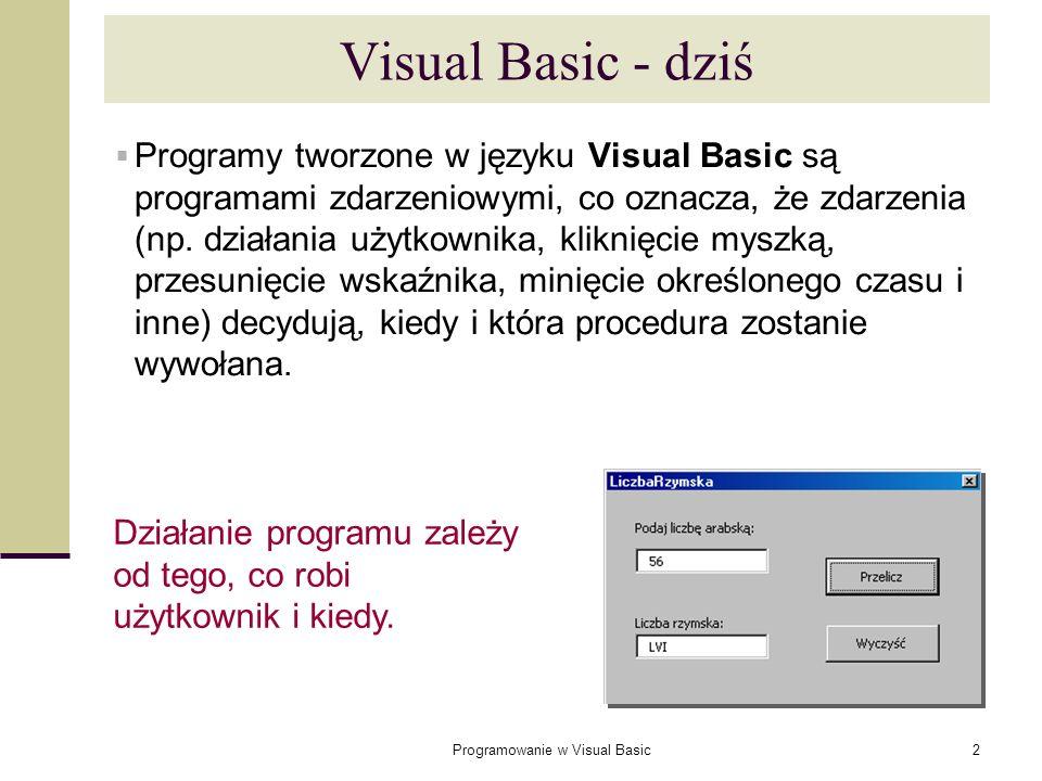 Programowanie w Visual Basic43 Wywoływanie procedur Z wnętrza innej procedury: Aby precyzyjnie wskazać procedurę w innym skoroszycie, trzeba podać nazwę projektu, nazwę modułu i na końcu nazwę procedury: Innym sposobem jest użycie metody Run obiektu Application: NazwaProcedury Call NazwaProcedury TwojaSub Call TwojaSub MójProjekt.MójModuł.MojaSub Call MójProjekt.MójModuł.MojaSub Application.Run makra_budżetowe.xls!Konsoliduj - Wywołanie procedury Konsoliduj znajdującej się w skoroszycie makra_budżetowe.xls