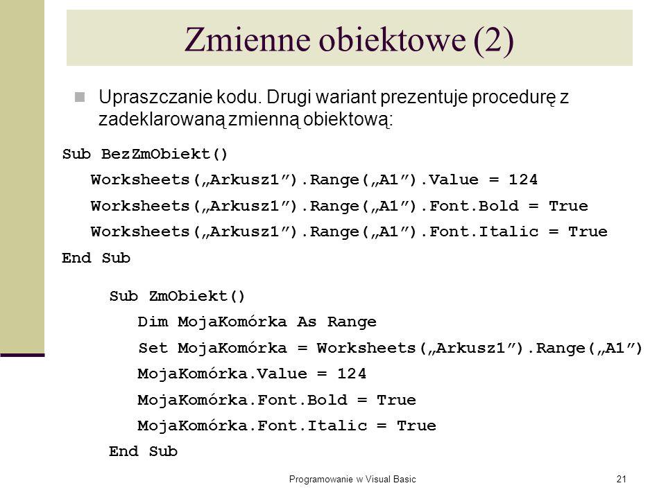 Programowanie w Visual Basic21 Upraszczanie kodu. Drugi wariant prezentuje procedurę z zadeklarowaną zmienną obiektową: Zmienne obiektowe (2) Sub BezZ