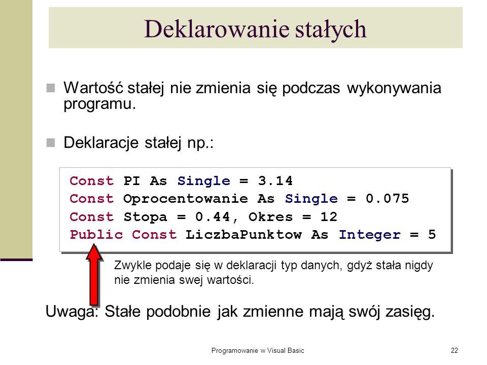 Programowanie w Visual Basic22 Deklarowanie stałych Wartość stałej nie zmienia się podczas wykonywania programu. Deklaracje stałej np.: Const PI As Si