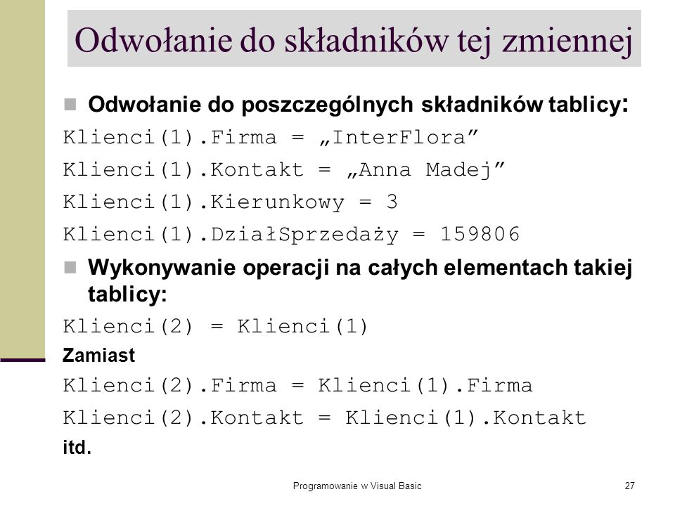 Programowanie w Visual Basic27 Odwołanie do składników tej zmiennej Odwołanie do poszczególnych składników tablicy : Klienci(1).Firma = InterFlora Kli