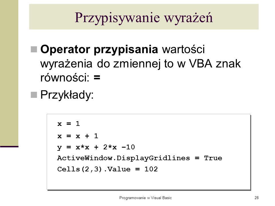 Programowanie w Visual Basic28 Przypisywanie wyrażeń Operator przypisania wartości wyrażenia do zmiennej to w VBA znak równości: = Przykłady: x = 1 x