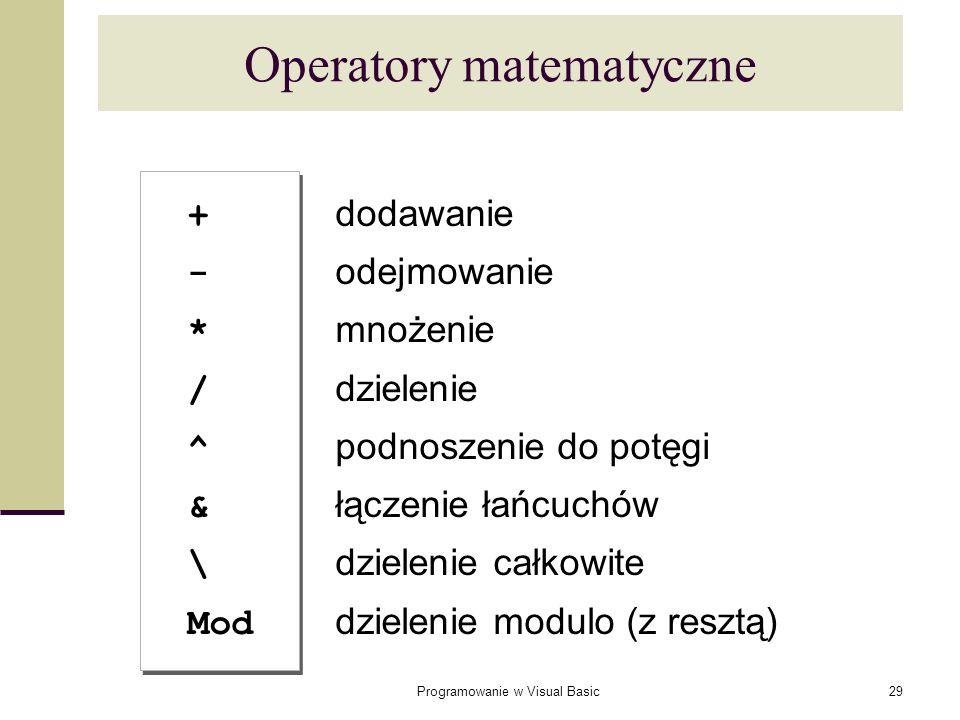 Programowanie w Visual Basic29 Operatory matematyczne + dodawanie - odejmowanie * mnożenie / dzielenie ^ podnoszenie do potęgi & łączenie łańcuchów \