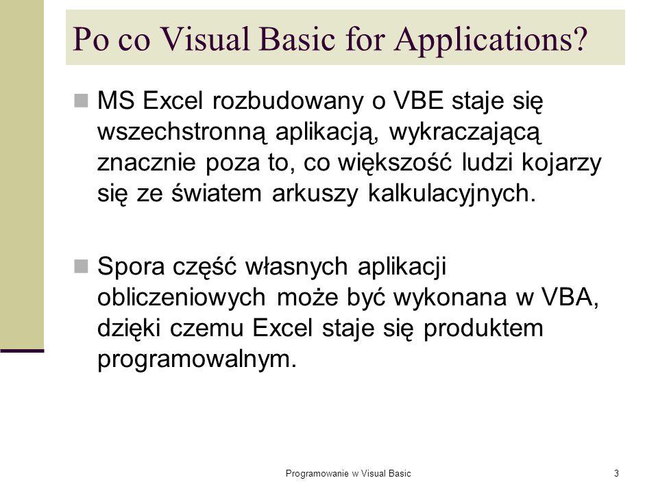 Programowanie w Visual Basic14 Wymuszanie deklarowania wszystkich zmiennych Aby wymusić deklarowanie wszystkich używanych zmiennych wystarczy umieścić na początku modułu VBA następującą instrukcję: Option Explicit powoduje to zatrzymanie wykonania programu po każdym natrafieniu na nazwę zmiennej, która nie została wcześniej zadeklarowana.
