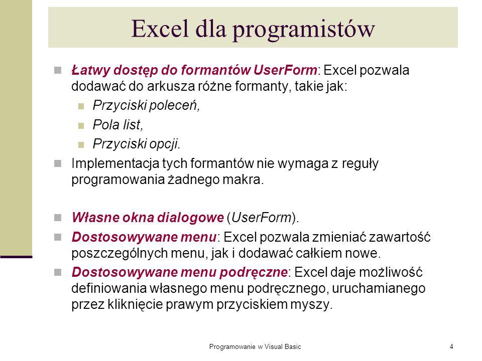 Programowanie w Visual Basic15 Najbardziej popularny sposób deklarowania zmiennej lokalnej to użycie instrukcji Dim (skrót od Dimension) np.: Dim NumerWiersza As Integer Dim x As Long Dim DataAktualna As Date Dim Oprocentowanie As Single Dim ZawartoscKomorki As String Dim Imie As String * 20 Dim Temp Dim i, j, x As Integer Dim i As Integer, j As Integer, x As Integer Dim i As Integer, j As Double Deklarowanie typu zmiennej