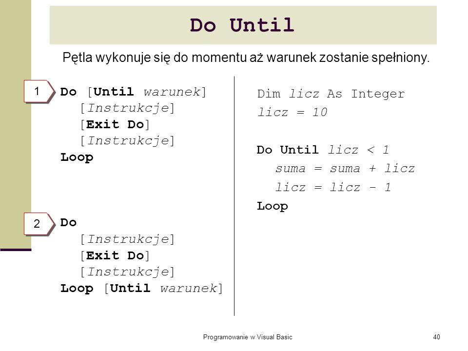 Programowanie w Visual Basic40 Do Until Do [Until warunek] [Instrukcje] [Exit Do] [Instrukcje] Loop Do [Instrukcje] [Exit Do] [Instrukcje] Loop [Until