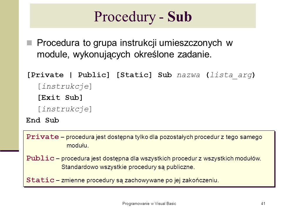 Programowanie w Visual Basic41 Procedury - Sub Procedura to grupa instrukcji umieszczonych w module, wykonujących określone zadanie. [Private | Public