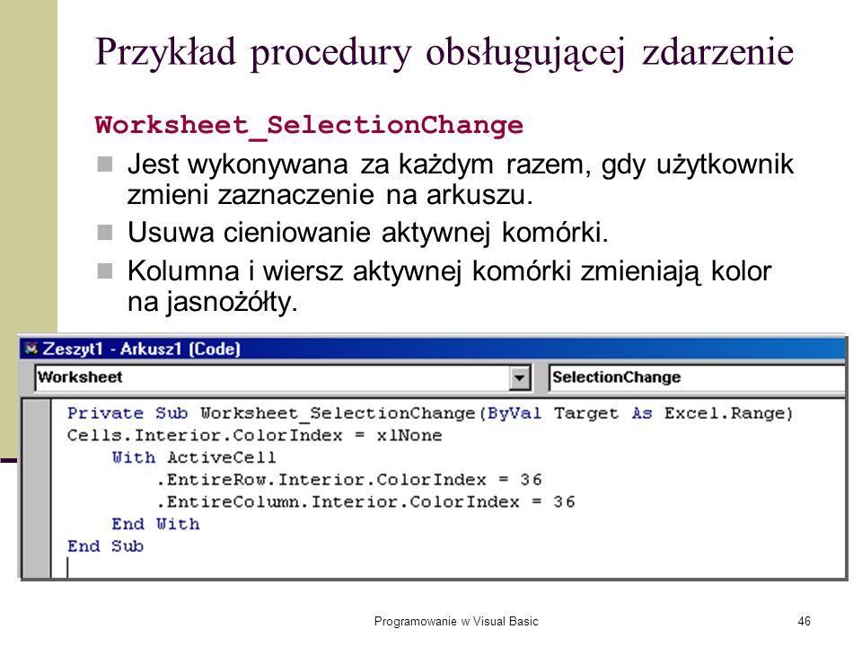 Programowanie w Visual Basic46 Przykład procedury obsługującej zdarzenie Worksheet_SelectionChange Jest wykonywana za każdym razem, gdy użytkownik zmi