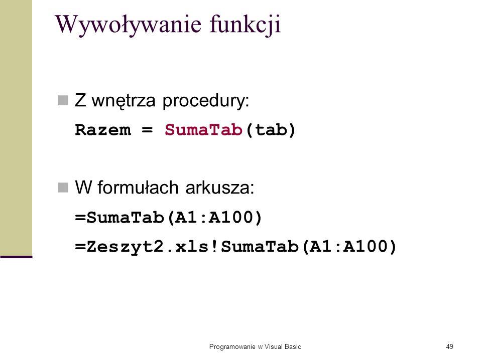 Programowanie w Visual Basic49 Wywoływanie funkcji Z wnętrza procedury: Razem = SumaTab(tab) W formułach arkusza: =SumaTab(A1:A100) =Zeszyt2.xls!SumaT
