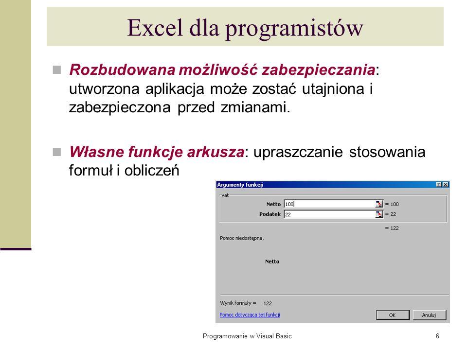 Programowanie w Visual Basic17 Zasięg zmiennych (2) Zmienne widoczne we wszystkich modułach: Instrukcja Public przed pierwszą procedurą w module: (tylko w modułach standardowych VBA, nie można używać zmiennych typu Public w modułach arkusza czy formularza) Public WartoscCalkowita As Integer Sub Proc1() … End Sub Sub Proc2() … End Sub