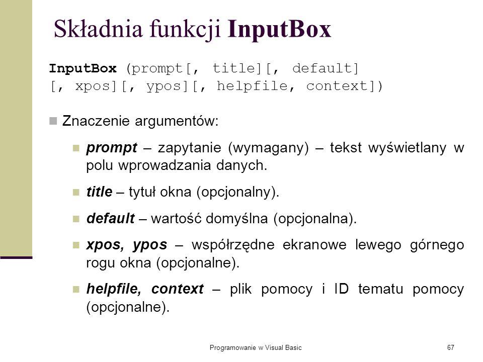 Programowanie w Visual Basic67 Składnia funkcji InputBox InputBox (prompt[, title][, default] [, xpos][, ypos][, helpfile, context]) Znaczenie argumen