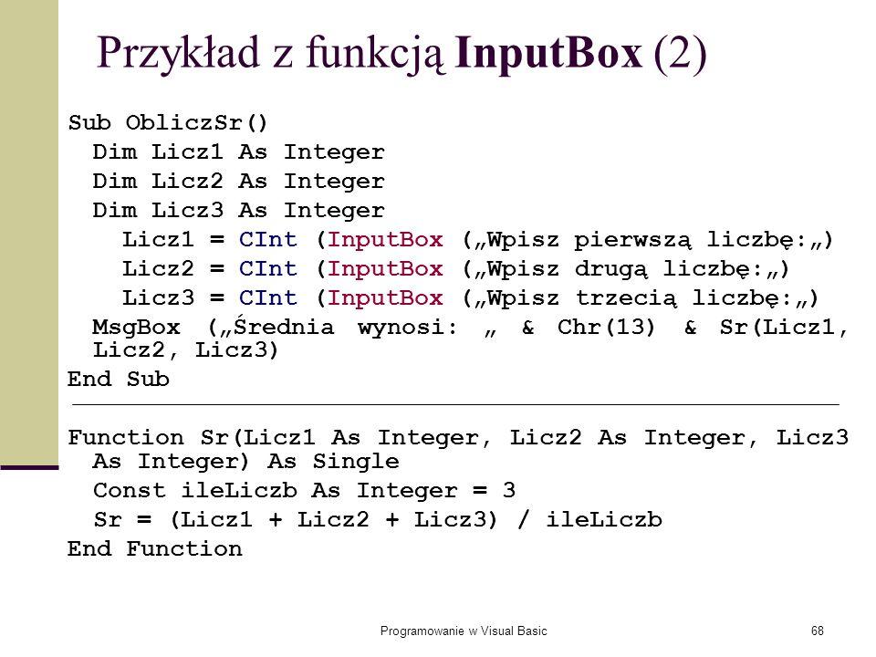 Programowanie w Visual Basic68 Przykład z funkcją InputBox (2) Sub ObliczSr() Dim Licz1 As Integer Dim Licz2 As Integer Dim Licz3 As Integer Licz1 = C