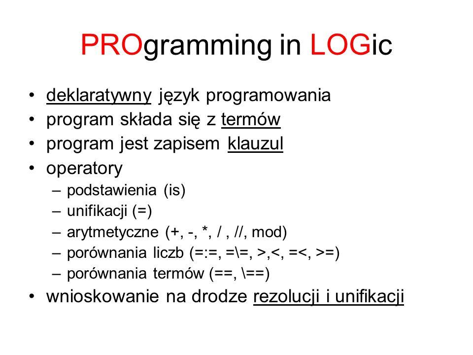 PROgramming in LOGic deklaratywny język programowania program składa się z termów program jest zapisem klauzul operatory –podstawienia (is) –unifikacj
