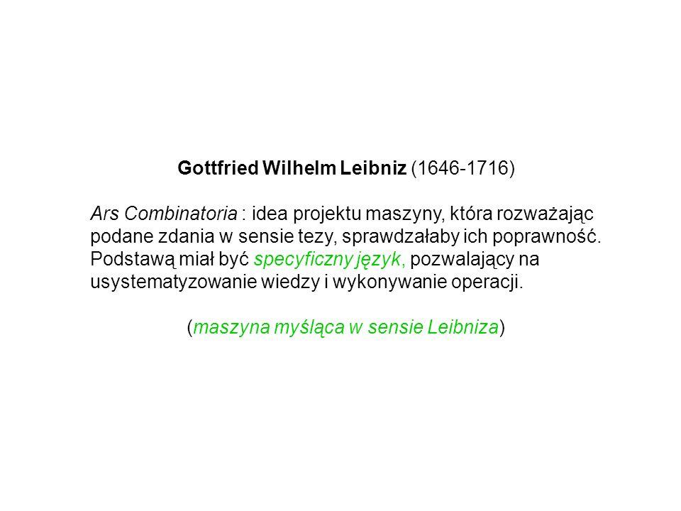 Gottfried Wilhelm Leibniz (1646-1716) Ars Combinatoria : idea projektu maszyny, która rozważając podane zdania w sensie tezy, sprawdzałaby ich poprawn