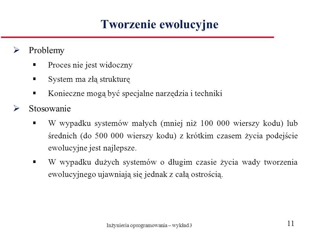 Inżynieria oprogramowania – wykład 3 11 Tworzenie ewolucyjne Problemy Proces nie jest widoczny System ma złą strukturę Konieczne mogą być specjalne narzędzia i techniki Stosowanie W wypadku systemów małych (mniej niż 100 000 wierszy kodu) lub średnich (do 500 000 wierszy kodu) z krótkim czasem życia podejście ewolucyjne jest najlepsze.