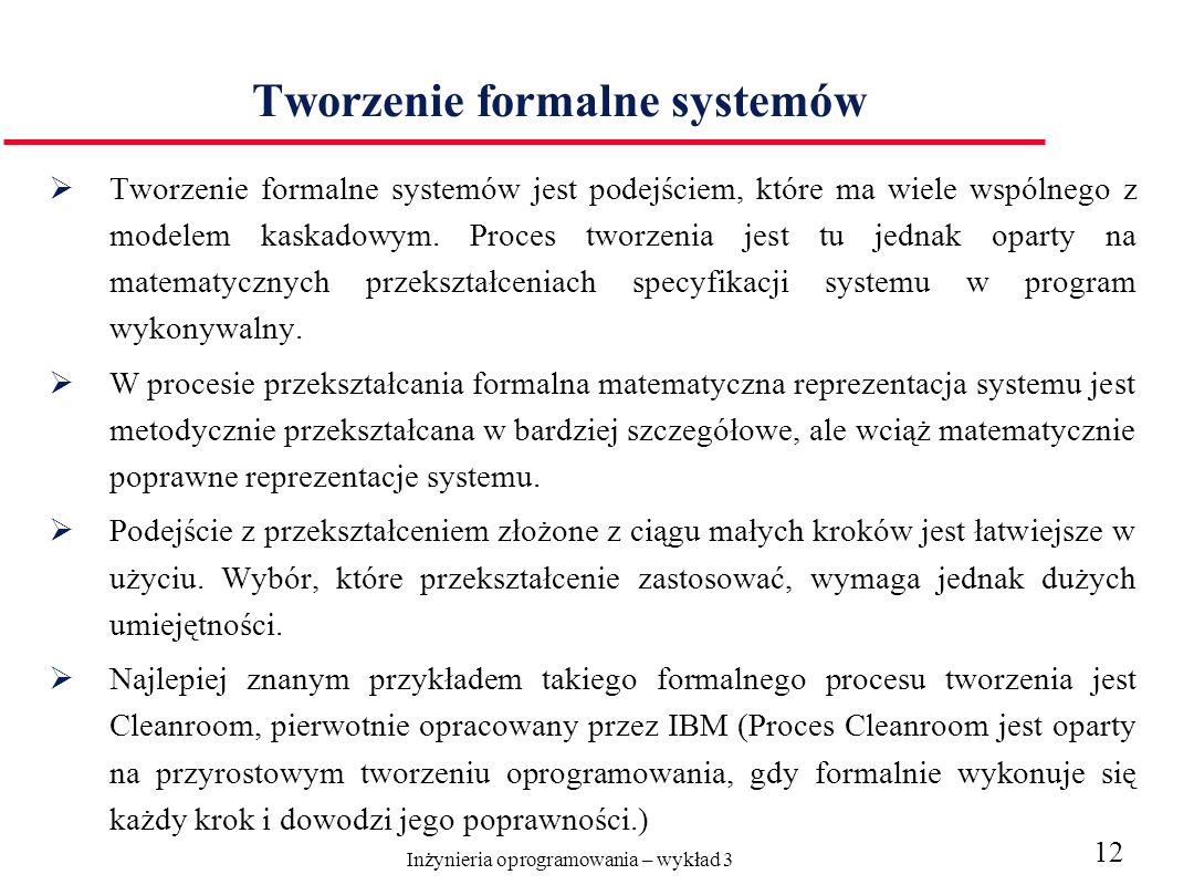 Inżynieria oprogramowania – wykład 3 12 Tworzenie formalne systemów Tworzenie formalne systemów jest podejściem, które ma wiele wspólnego z modelem kaskadowym.