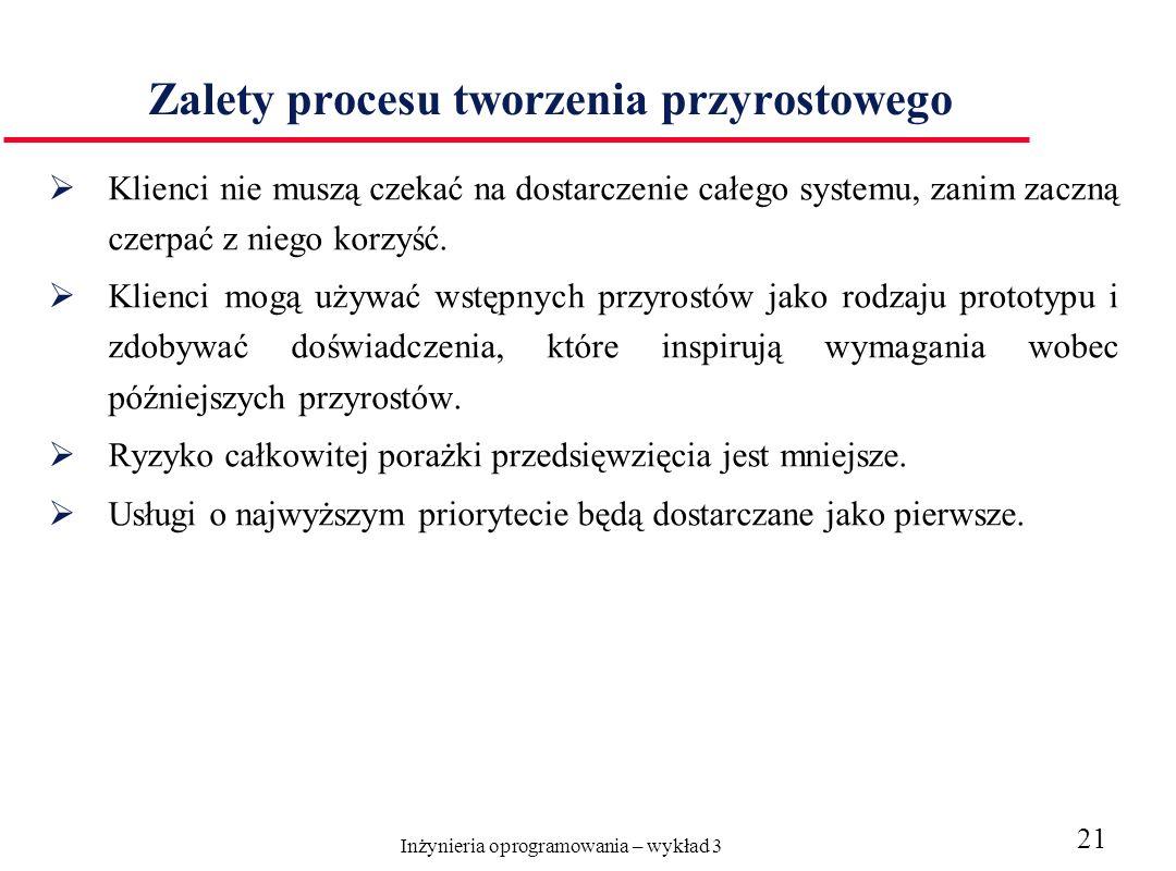 Inżynieria oprogramowania – wykład 3 21 Zalety procesu tworzenia przyrostowego Klienci nie muszą czekać na dostarczenie całego systemu, zanim zaczną c