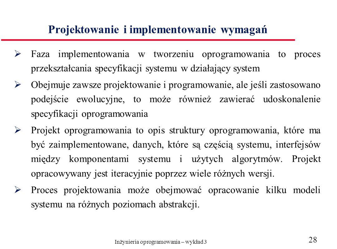 Inżynieria oprogramowania – wykład 3 28 Projektowanie i implementowanie wymagań Faza implementowania w tworzeniu oprogramowania to proces przekształca