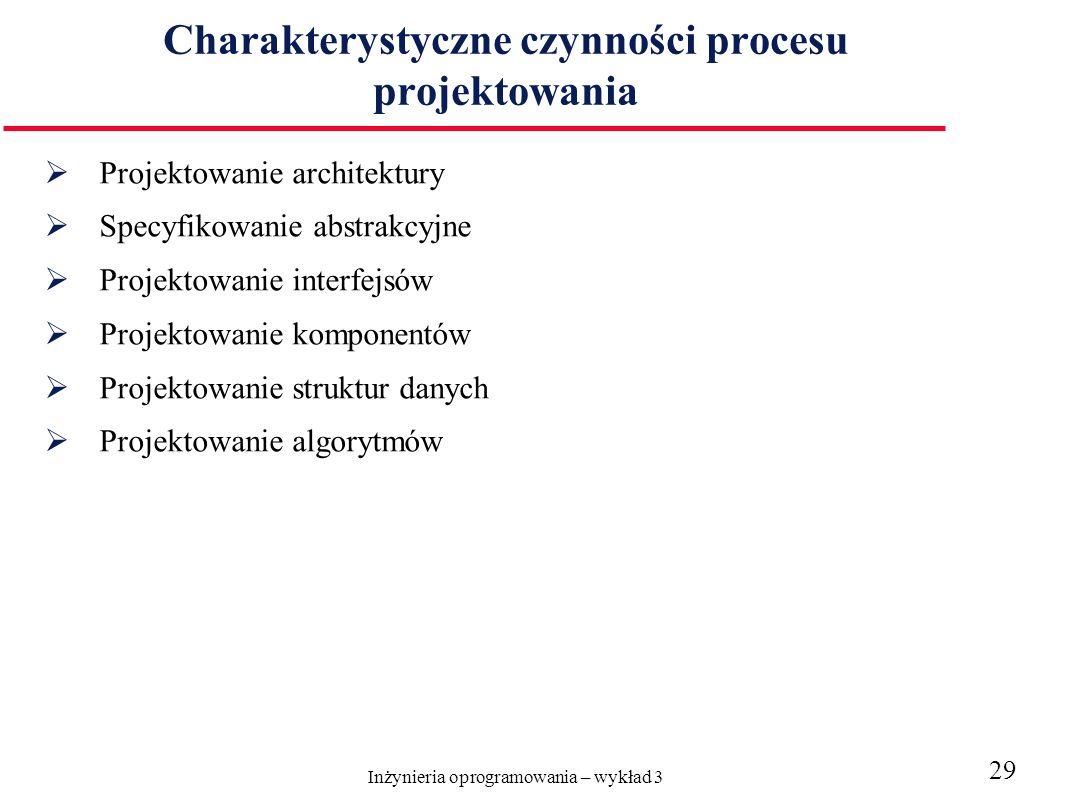 Inżynieria oprogramowania – wykład 3 29 Charakterystyczne czynności procesu projektowania Projektowanie architektury Specyfikowanie abstrakcyjne Projektowanie interfejsów Projektowanie komponentów Projektowanie struktur danych Projektowanie algorytmów