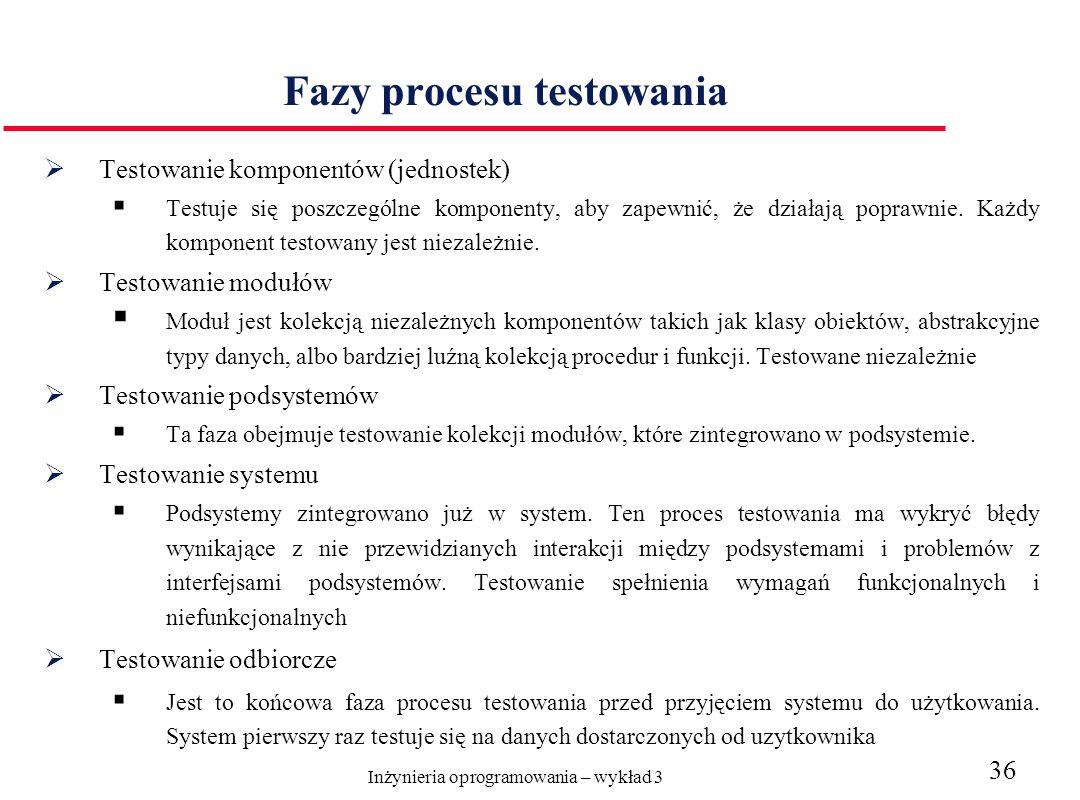 Inżynieria oprogramowania – wykład 3 36 Fazy procesu testowania Testowanie komponentów (jednostek) Testuje się poszczególne komponenty, aby zapewnić, że działają poprawnie.