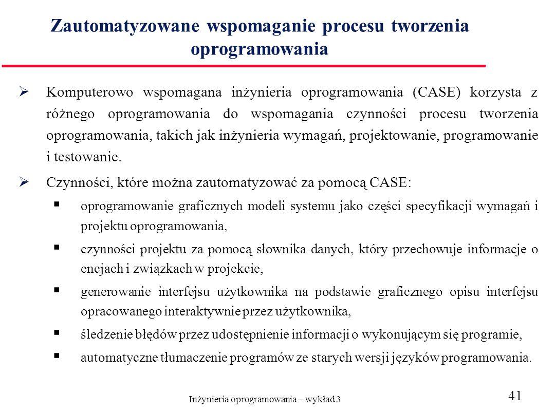 Inżynieria oprogramowania – wykład 3 41 Zautomatyzowane wspomaganie procesu tworzenia oprogramowania Komputerowo wspomagana inżynieria oprogramowania (CASE) korzysta z różnego oprogramowania do wspomagania czynności procesu tworzenia oprogramowania, takich jak inżynieria wymagań, projektowanie, programowanie i testowanie.