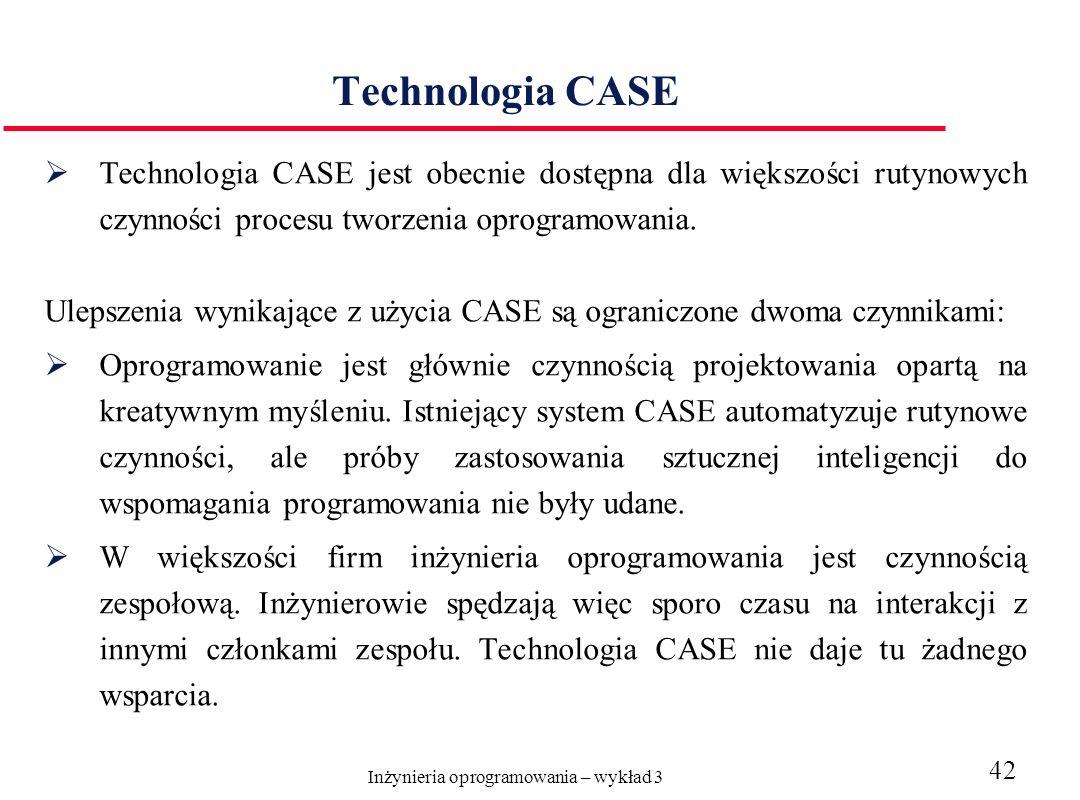 Inżynieria oprogramowania – wykład 3 42 Technologia CASE Technologia CASE jest obecnie dostępna dla większości rutynowych czynności procesu tworzenia oprogramowania.