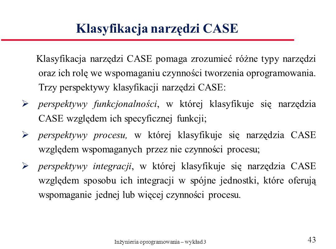 Inżynieria oprogramowania – wykład 3 43 Klasyfikacja narzędzi CASE Klasyfikacja narzędzi CASE pomaga zrozumieć różne typy narzędzi oraz ich rolę we wspomaganiu czynności tworzenia oprogramowania.