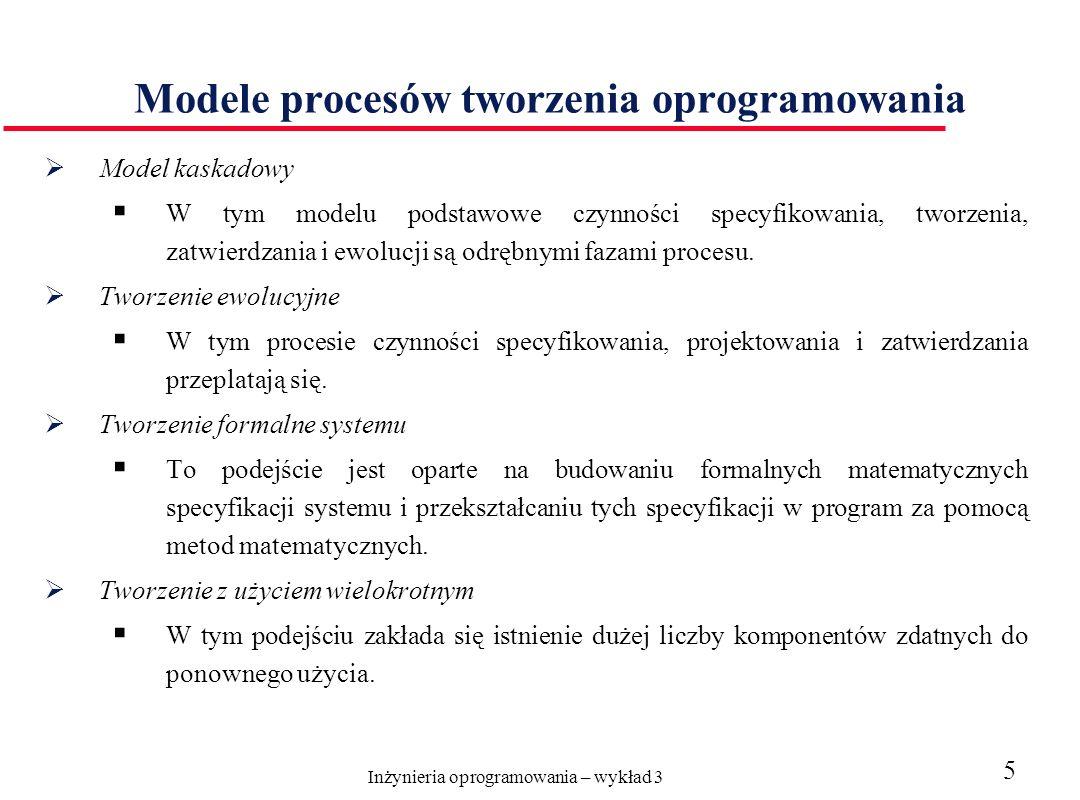 Inżynieria oprogramowania – wykład 3 5 Modele procesów tworzenia oprogramowania Model kaskadowy W tym modelu podstawowe czynności specyfikowania, tworzenia, zatwierdzania i ewolucji są odrębnymi fazami procesu.