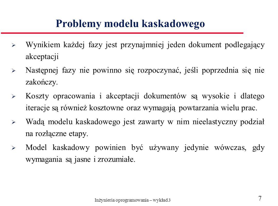 Inżynieria oprogramowania – wykład 3 7 Problemy modelu kaskadowego Wynikiem każdej fazy jest przynajmniej jeden dokument podlegający akceptacji Następnej fazy nie powinno się rozpoczynać, jeśli poprzednia się nie zakończy.