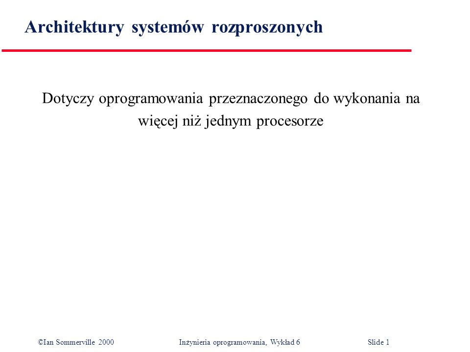 ©Ian Sommerville 2000 Inżynieria oprogramowania, Wykład 6Slide 1 Architektury systemów rozproszonych Dotyczy oprogramowania przeznaczonego do wykonani