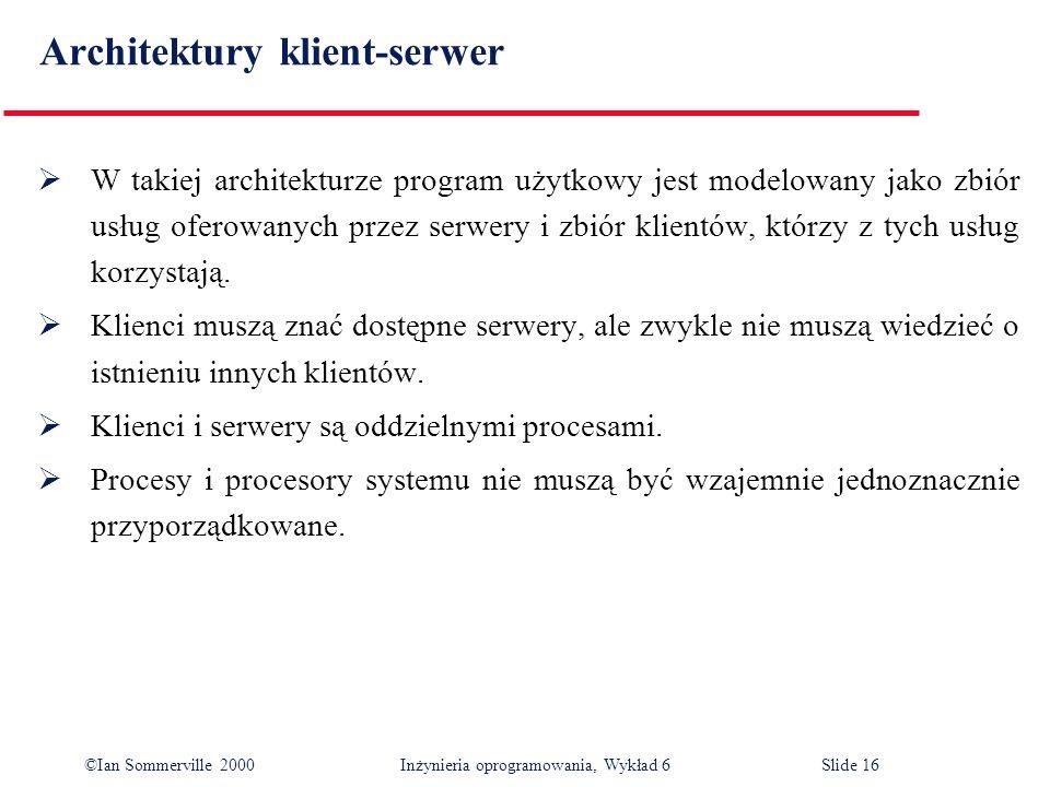 ©Ian Sommerville 2000 Inżynieria oprogramowania, Wykład 6Slide 16 Architektury klient-serwer W takiej architekturze program użytkowy jest modelowany j