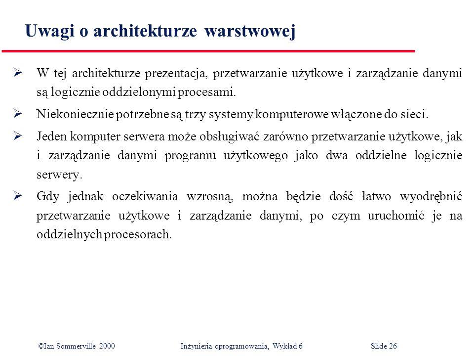 ©Ian Sommerville 2000 Inżynieria oprogramowania, Wykład 6Slide 26 Uwagi o architekturze warstwowej W tej architekturze prezentacja, przetwarzanie użyt