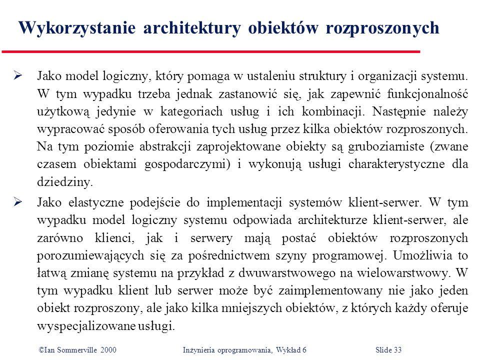 ©Ian Sommerville 2000 Inżynieria oprogramowania, Wykład 6Slide 33 Wykorzystanie architektury obiektów rozproszonych Jako model logiczny, który pomaga