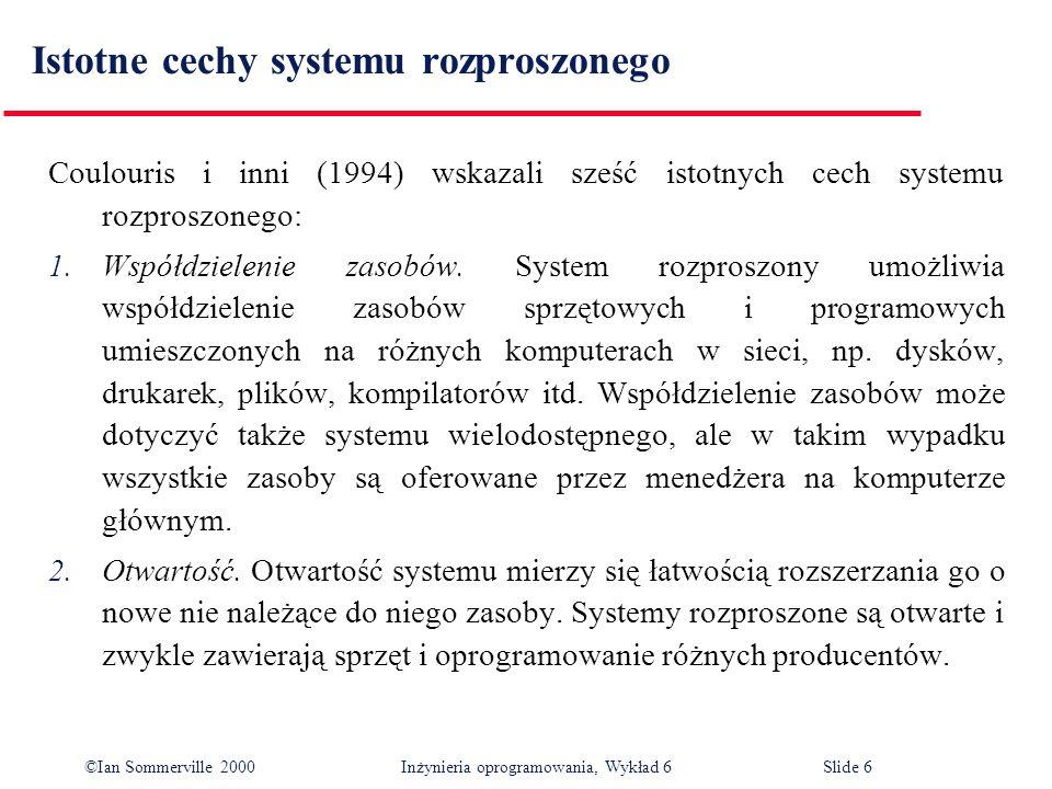 ©Ian Sommerville 2000 Inżynieria oprogramowania, Wykład 6Slide 6 Istotne cechy systemu rozproszonego Coulouris i inni (1994) wskazali sześć istotnych