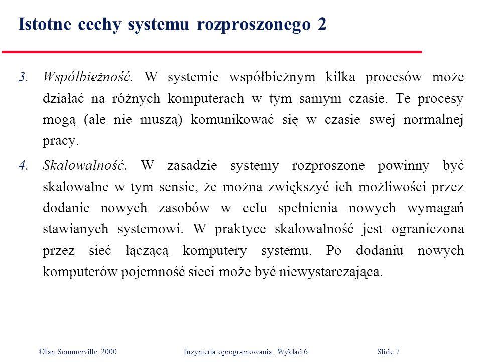 ©Ian Sommerville 2000 Inżynieria oprogramowania, Wykład 6Slide 7 Istotne cechy systemu rozproszonego 2 3.Współbieżność. W systemie współbieżnym kilka