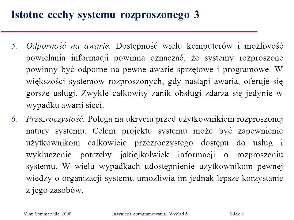 ©Ian Sommerville 2000 Inżynieria oprogramowania, Wykład 6Slide 8 Istotne cechy systemu rozproszonego 3 5.Odporność na awarie. Dostępność wielu kompute