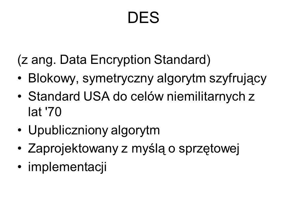 DES (z ang. Data Encryption Standard) Blokowy, symetryczny algorytm szyfrujący Standard USA do celów niemilitarnych z lat '70 Upubliczniony algorytm Z