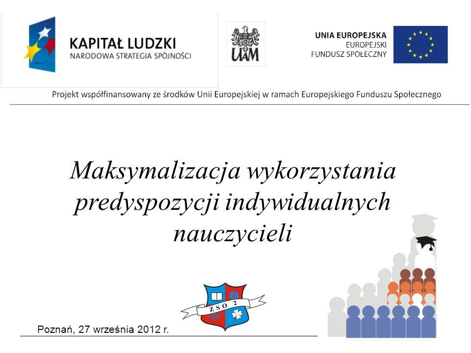 Poznań, 27 września 2012 r. Maksymalizacja wykorzystania predyspozycji indywidualnych nauczycieli