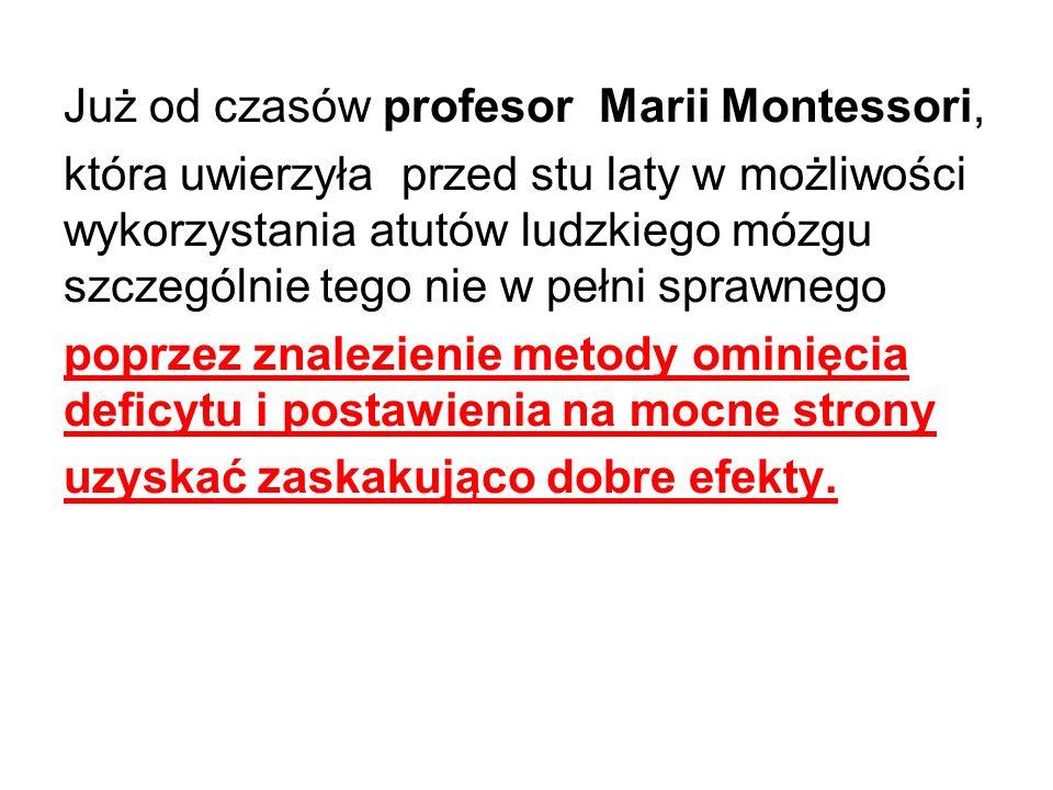 Już od czasów profesor Marii Montessori, która uwierzyła przed stu laty w możliwości wykorzystania atutów ludzkiego mózgu szczególnie tego nie w pełni sprawnego poprzez znalezienie metody ominięcia deficytu i postawienia na mocne strony uzyskać zaskakująco dobre efekty.