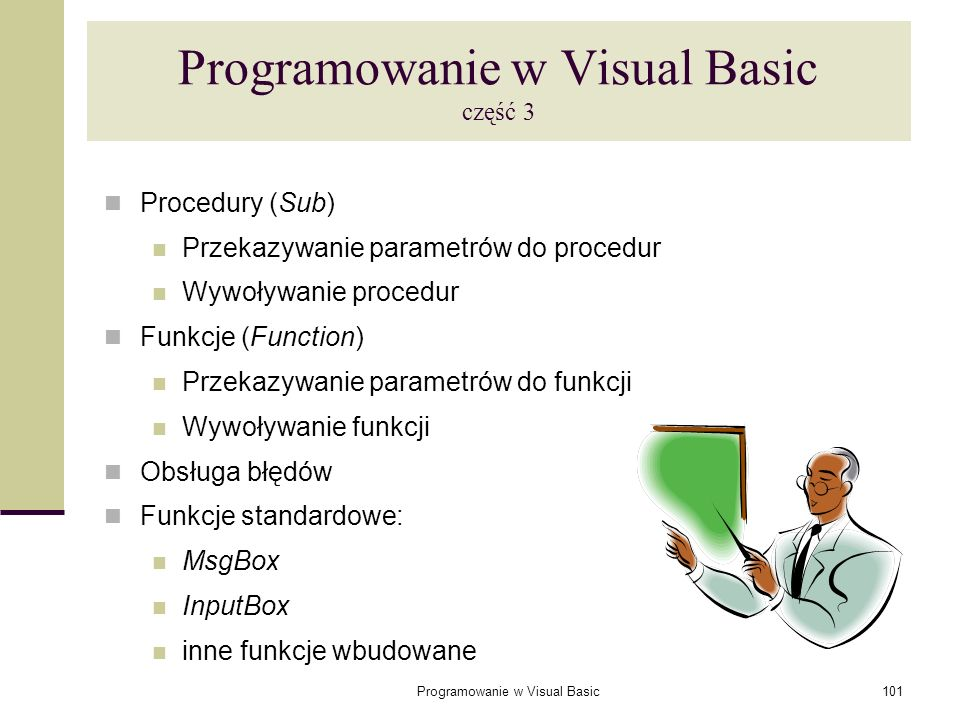 Programowanie w Visual Basic101 Programowanie w Visual Basic część 3 Procedury (Sub) Przekazywanie parametrów do procedur Wywoływanie procedur Funkcje