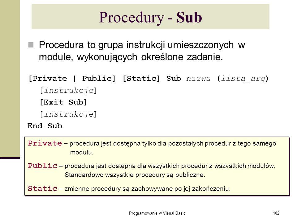 Programowanie w Visual Basic102 Procedury - Sub Procedura to grupa instrukcji umieszczonych w module, wykonujących określone zadanie. [Private   Publi