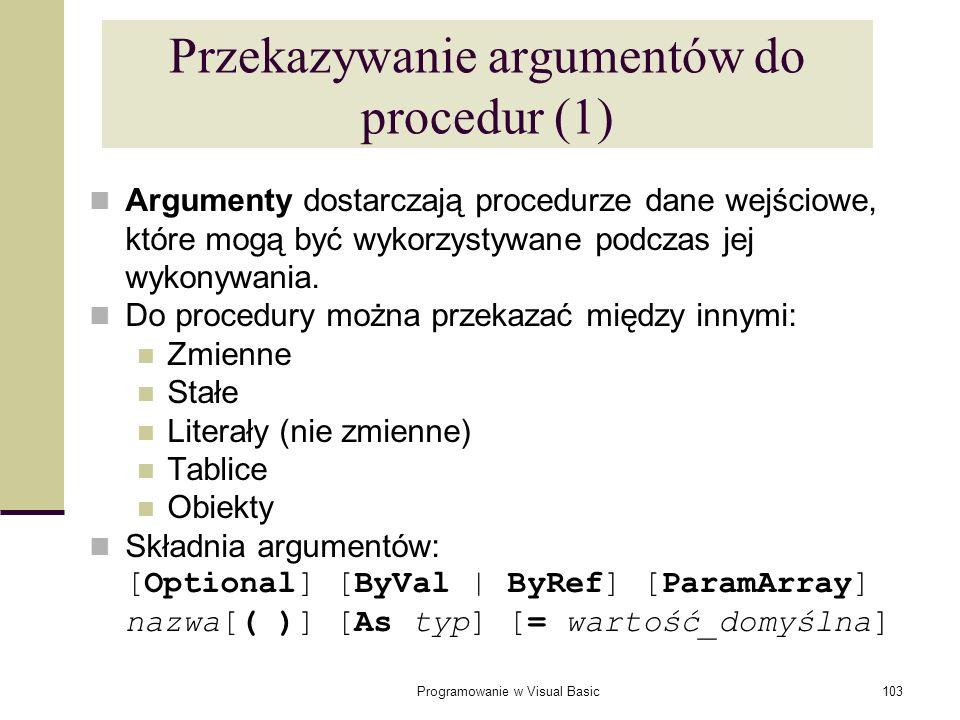 Programowanie w Visual Basic103 Przekazywanie argumentów do procedur (1) Argumenty dostarczają procedurze dane wejściowe, które mogą być wykorzystywan