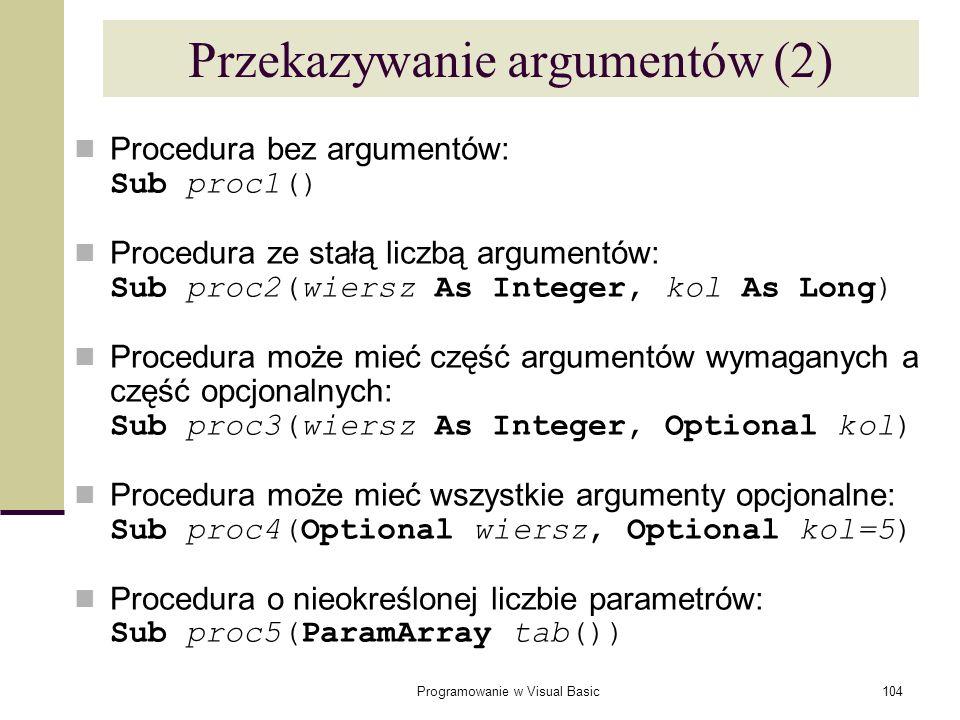 Programowanie w Visual Basic104 Przekazywanie argumentów (2) Procedura bez argumentów: Sub proc1() Procedura ze stałą liczbą argumentów: Sub proc2(wie