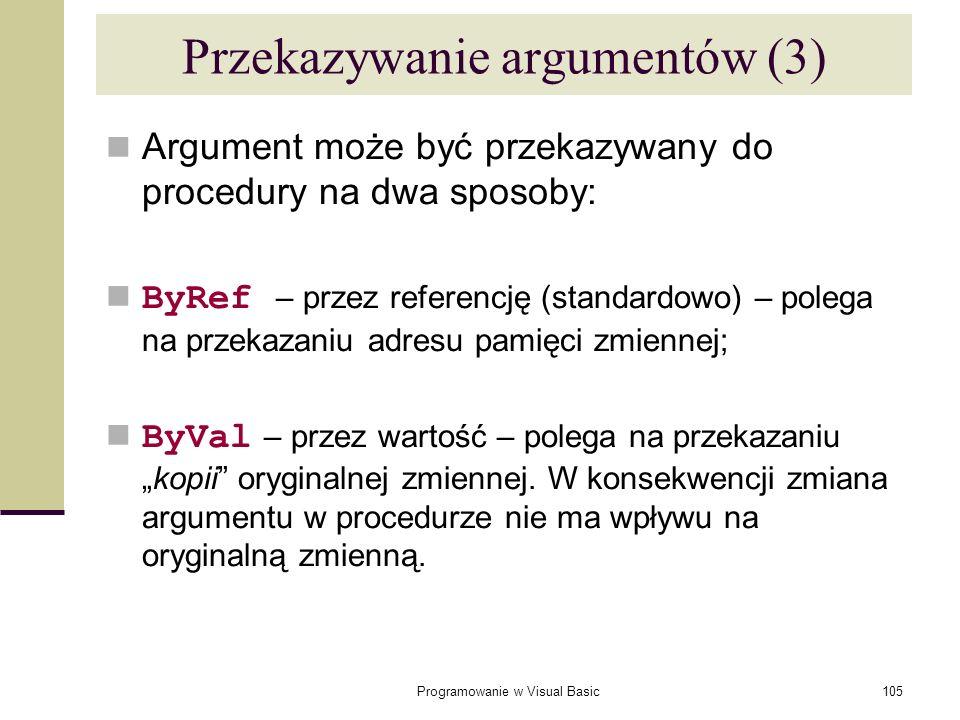 Programowanie w Visual Basic105 Argument może być przekazywany do procedury na dwa sposoby: ByRef – przez referencję (standardowo) – polega na przekaz