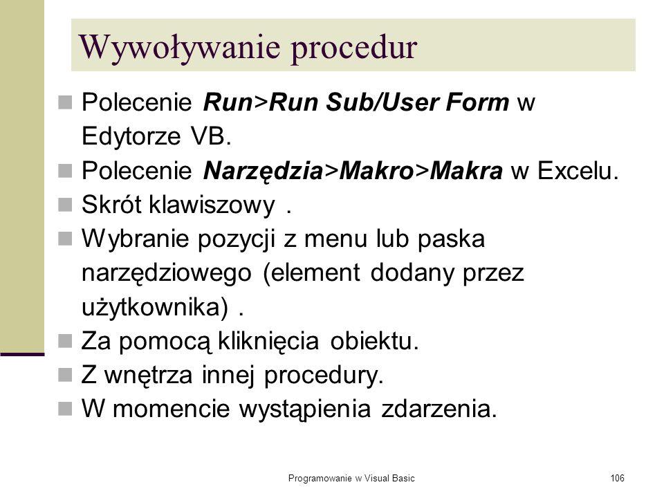 Programowanie w Visual Basic106 Wywoływanie procedur Polecenie Run>Run Sub/User Form w Edytorze VB. Polecenie Narzędzia>Makro>Makra w Excelu. Skrót kl