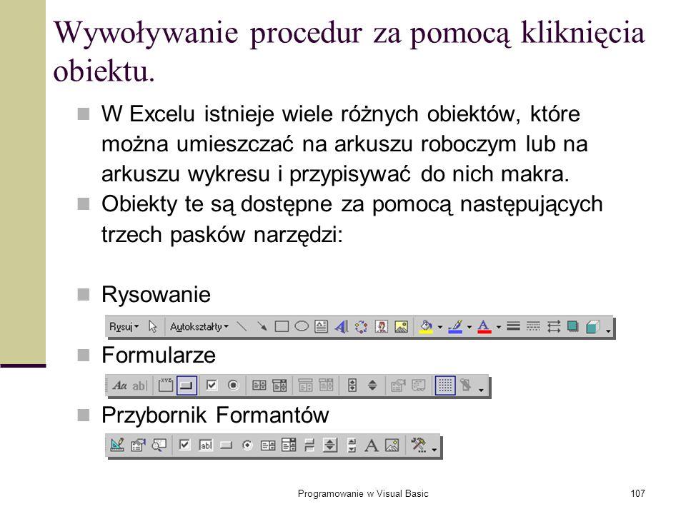 Programowanie w Visual Basic107 Wywoływanie procedur za pomocą kliknięcia obiektu. W Excelu istnieje wiele różnych obiektów, które można umieszczać na