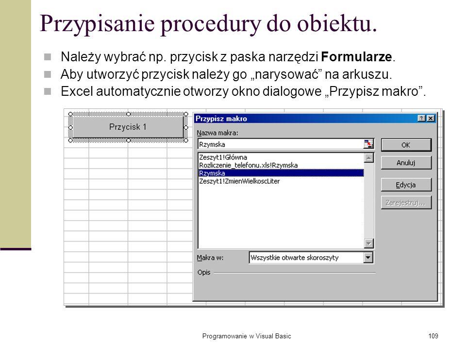 Programowanie w Visual Basic109 Przypisanie procedury do obiektu. Należy wybrać np. przycisk z paska narzędzi Formularze. Aby utworzyć przycisk należy