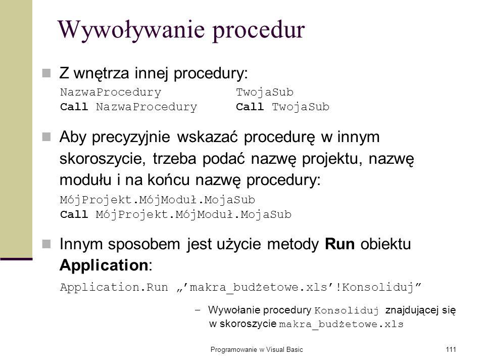 Programowanie w Visual Basic111 Wywoływanie procedur Z wnętrza innej procedury: Aby precyzyjnie wskazać procedurę w innym skoroszycie, trzeba podać na