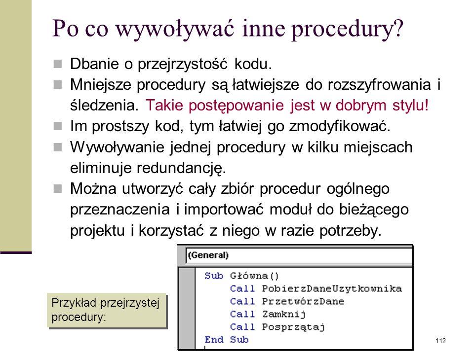 Programowanie w Visual Basic112 Po co wywoływać inne procedury? Dbanie o przejrzystość kodu. Mniejsze procedury są łatwiejsze do rozszyfrowania i śled