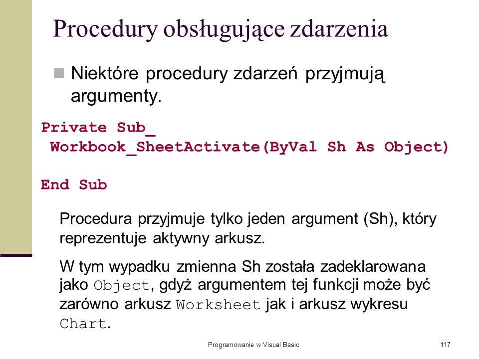 Programowanie w Visual Basic117 Procedury obsługujące zdarzenia Niektóre procedury zdarzeń przyjmują argumenty. Private Sub_ Workbook_SheetActivate(By